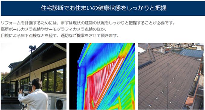 リフォームを計画するためには、まずは現状の建物の状況をしっかり把握することが必要です。高所ポールカメラ点検やサーモグラフィカメラ点検のほか、目視による床下点検などを経て、適切なご提案をさせて頂きます。